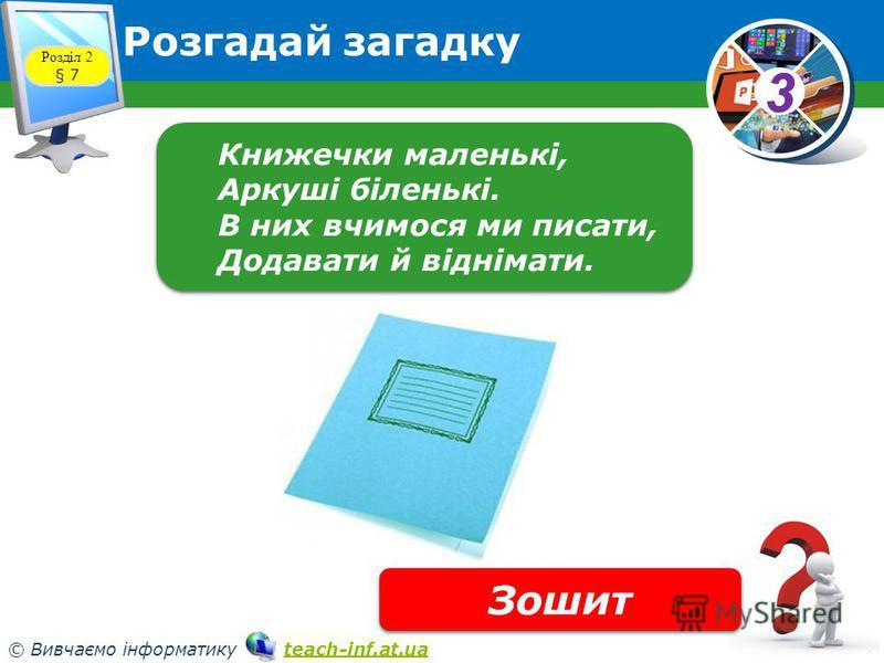 33 © Вивчаємо інформатику teach-inf.at.uateach-inf.at.ua Розгадай загадку Розділ 2 § 7 Книжечки маленькі, Аркуші біленькі. В них вчимося ми писати, Додавати й віднімати. Книжечки маленькі, Аркуші біленькі. В них вчимося ми писати, Додавати й віднімат