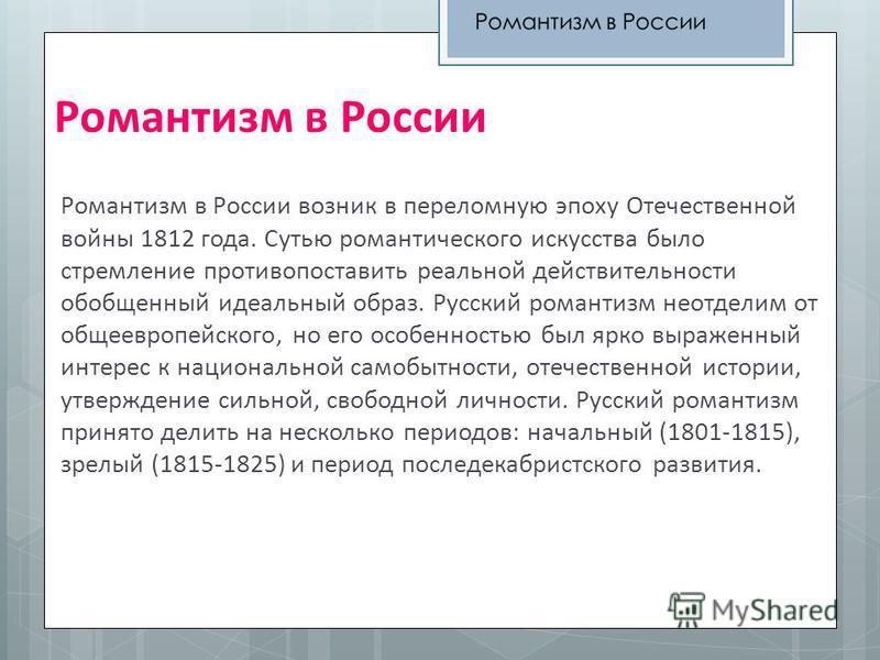 Романтизм в России Романтизм в России возник в переломную эпоху Отечественной войны 1812 года. Сутью романтического искусства было стремление противопоставить реальной действительности обобщенный идеальный образ. Русский романтизм неотделим от общеев