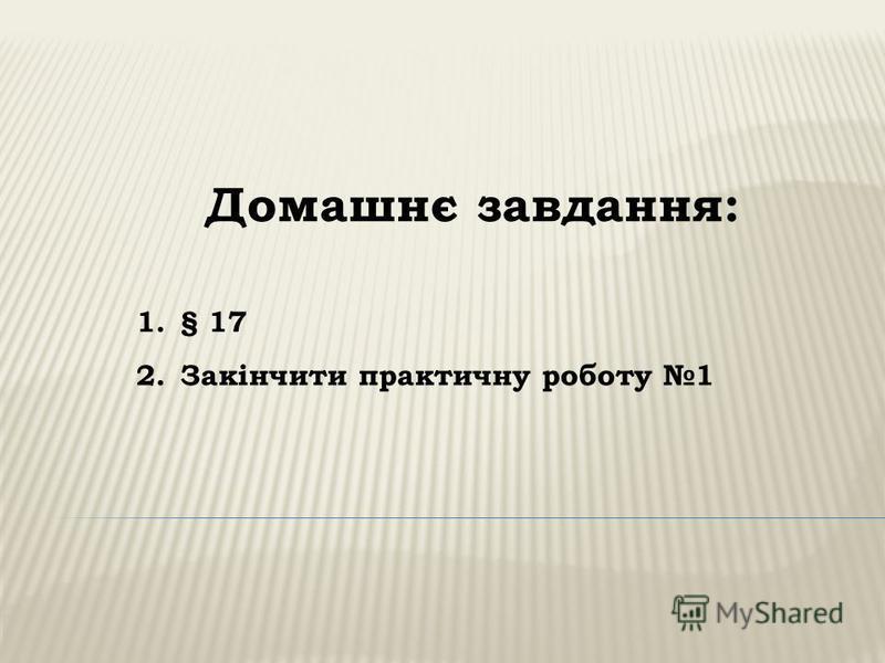 Домашнє завдання: 1.§ 17 2.Закінчити практичну роботу 1