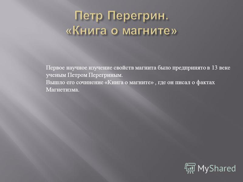 Первое научное изучение свойств магнита было предпринято в 13 веке ученым Петром Перегриным. Вышло его сочинение « Книга о магните », где он писал о фактах Магнетизма.