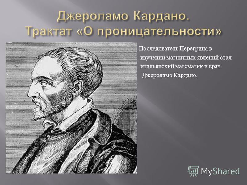 Последователь Перегрина в изучении магнитных явлений стал итальянский математик и врач Джероламо Кардано.
