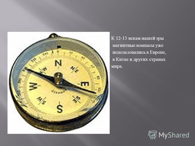 К 12-13 векам нашей эры магнитные компасы уже использовались в Европе, в Китае и других странах мира.