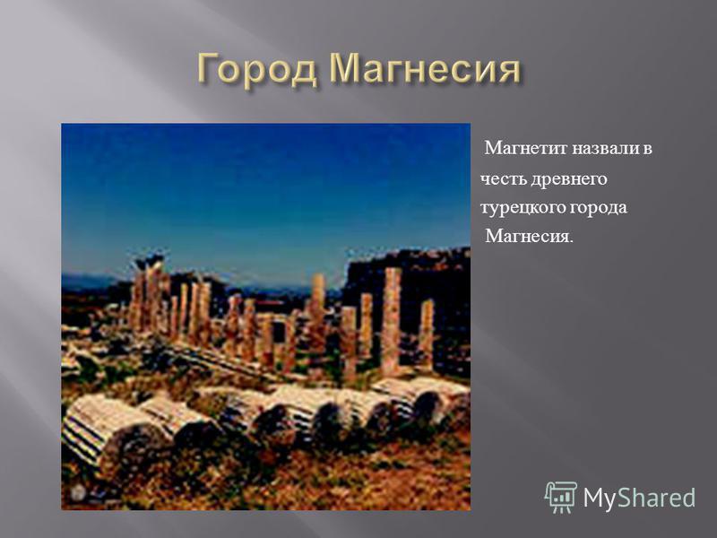 Магнетит назвали в честь древнего турецкого города Магнесия.