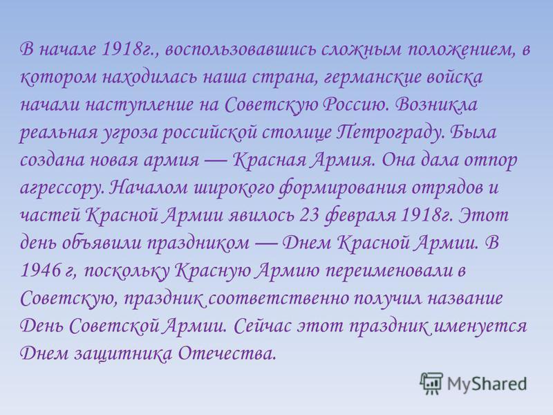 В начале 1918 г., воспользовавшись сложным положением, в котором находилась наша страна, германские войска начали наступление на Советскую Россию. Возникла реальная угроза российской столице Петрограду. Была создана новая армия Красная Армия. Она дал