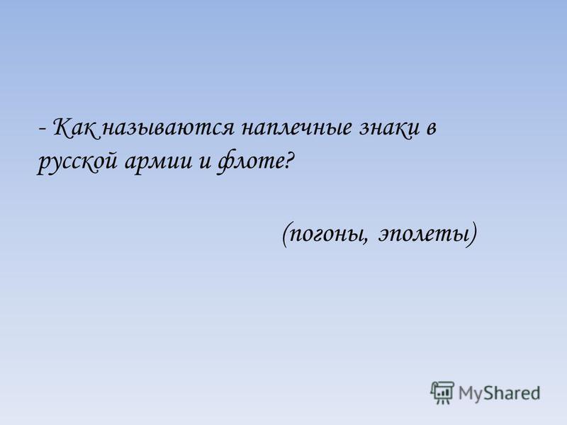 - Как называются наплечные знаки в русской армии и флоте? (погоны, эполеты)