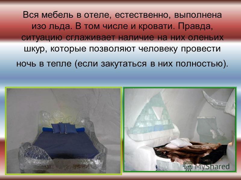 Вся мебель в отеле, естественно, выполнена изо льда. В том числе и кровати. Правда, ситуацию сглаживает наличие на них оленьих шкур, которые позволяют человеку провести ночь в тепле (если закутаться в них полностью).