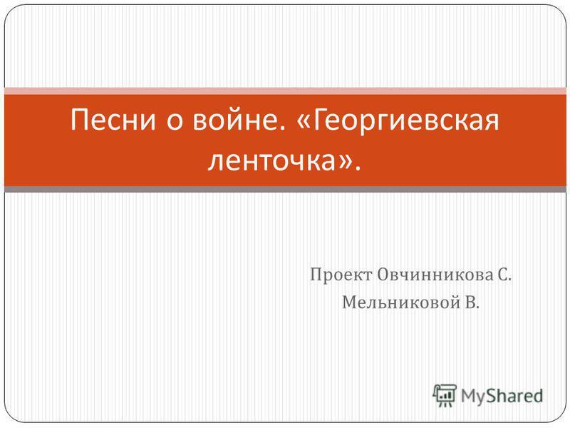 Проект Овчинникова С. Мельниковой В. Песни о войне. « Георгиевская ленточка ».