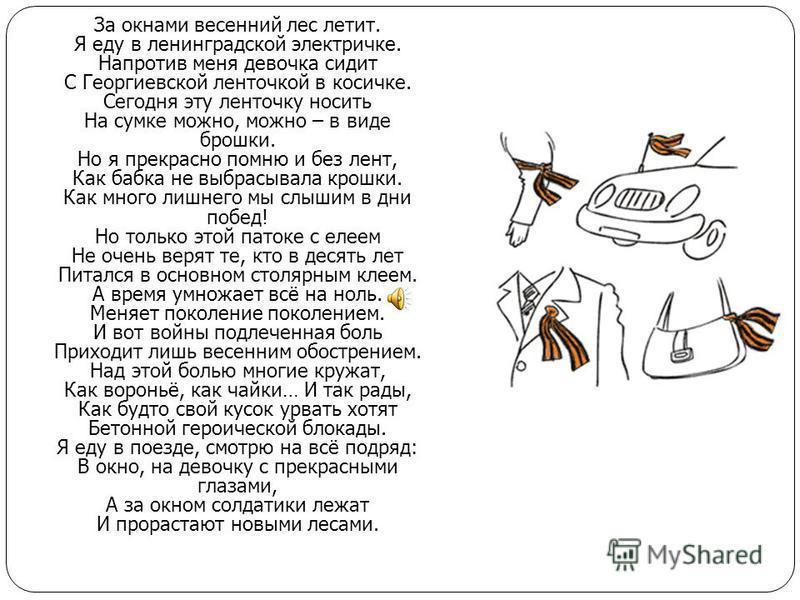 За окнами весенний лес летит. Я еду в ленинградской электричке. Напротив меня девочка сидит С Георгиевской ленточкой в косичке. Сегодня эту ленточку носить На сумке можно, можно – в виде брошки. Но я прекрасно помню и без лент, Как бабка не выбрасыва