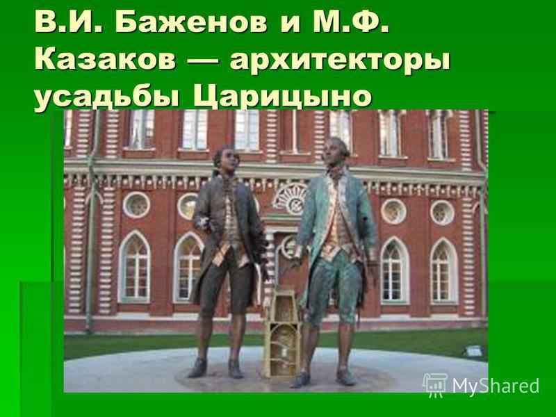 В.И. Баженов и М.Ф. Казаков архитекторы усадьбы Царицыно