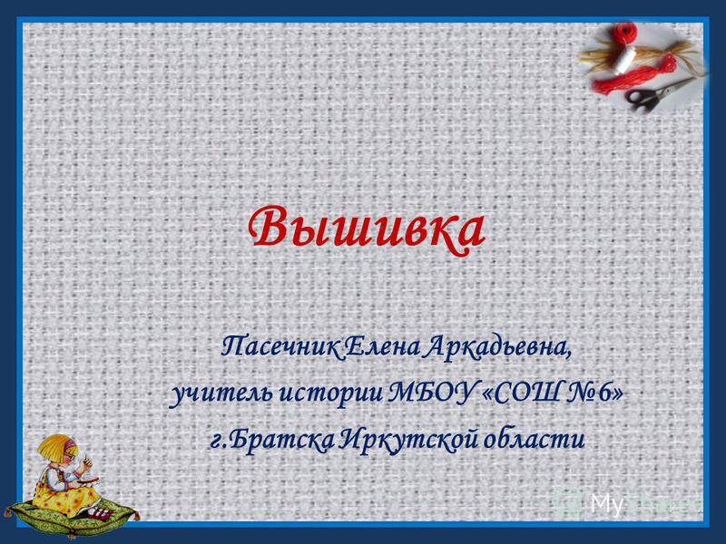 Вышивка Пасечник Елена Аркадьевна, учитель истории МБОУ «СОШ 6» г.Братска Иркутской области