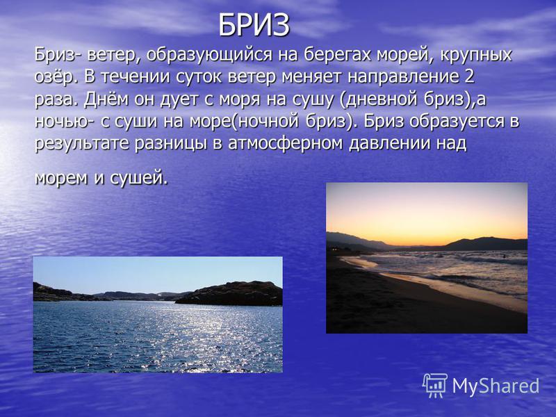 БРИЗ Бриз- ветер, образующийся на берегах морей, крупных озёр. В течении суток ветер меняет направление 2 раза. Днём он дует с моря на сушу (дневной бриз),а ночью- с суши на море(ночной бриз). Бриз образуется в результате разницы в атмосферном давлен