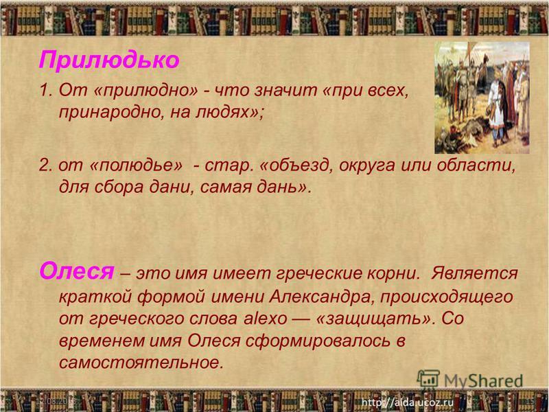 Прилюдько 1. От «прилюдно» - что значит «при всех, принародно, на людях»; 2. от «полюдье» - стар. «объезд, округа или области, для сбора дани, самая дань». Олеся – это имя имеет греческие корни. Является краткой формой имени Александра, происходящего