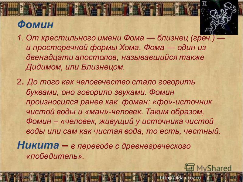 Фомин 1. От крестильного имени Фома близнец (греч.) и просторечной формы Хома. Фома один из двенадцати апостолов, называвшийся также Дидимом, или Близнецом. 2. До того как человечество стало говорить буквами, оно говорило звуками. Фомин произносился