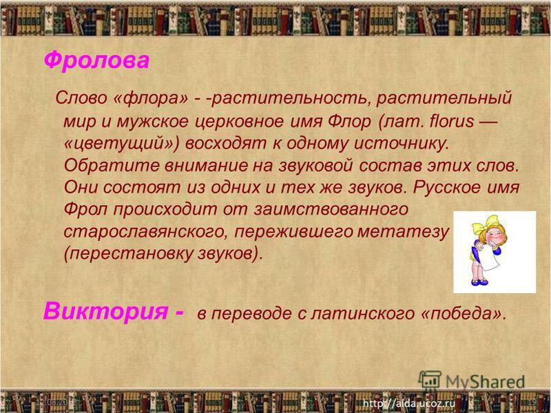 Фролова Слово «флора» - -растительность, растительный мир и мужское церковное имя Флор (лат. florus «цветущий») восходят к одному источнику. Обратите внимание на звуковой состав этих слов. Они состоят из одних и тех же звуков. Русское имя Фрол происх