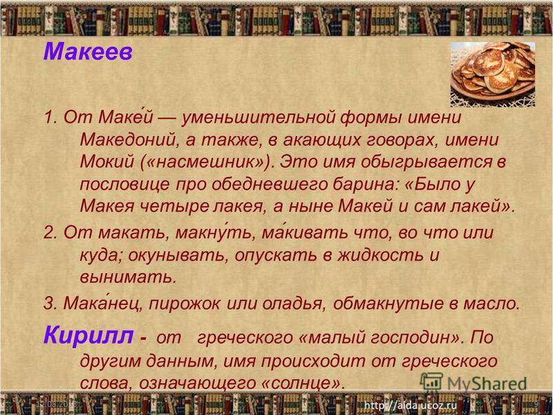 Макеев 1. От Маке́й уменьшительной формы имени Македоний, а также, в акающих говорах, имени Мокий («насмешник»). Это имя обыгрывается в пословице про обедневшего барина: «Было у Макея четыре лакея, а ныне Макей и сам лакей». 2. От макать, макну́ть, м