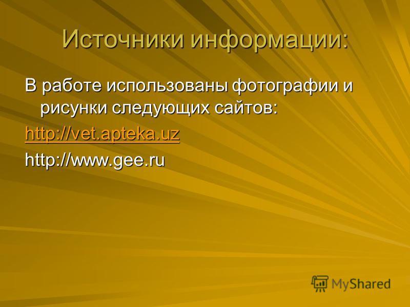 Источники информации: В работе использованы фотографии и рисунки следующих сайтов: http://vet.apteka.uz http://www.gee.ru