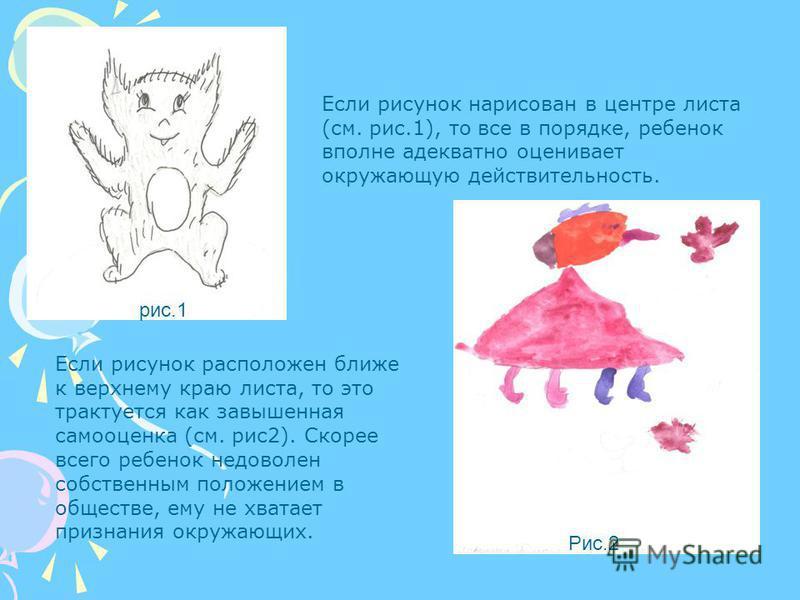 Если рисунок нарисован в центре листа (см. рис.1), то все в порядке, ребенок вполне адекватно оценивает окружающую действительность. Если рисунок расположен ближе к верхнему краю листа, то это трактуется как завышенная самооценка (см. рис 2). Скорее