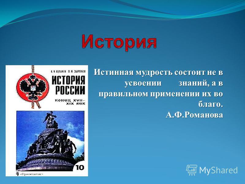 Истинная мудрость состоит не в усвоении знаний, а в правильном применении их во благо. А.Ф.Романова