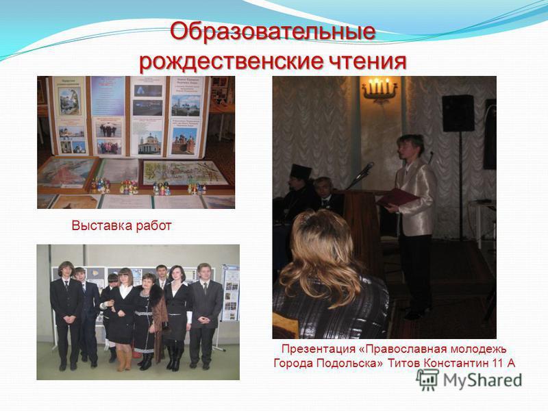 Образовательные рождественские чтения Презентация «Православная молодежь Города Подольска» Титов Константин 11 А Выставка работ