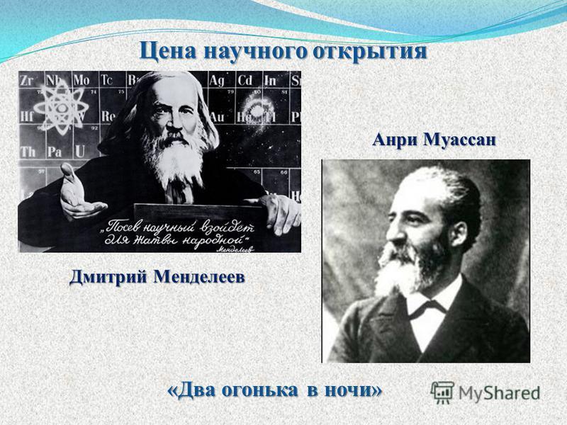 Цена научного открытия Дмитрий Менделеев Анри Муассан «Два огонька в ночи»