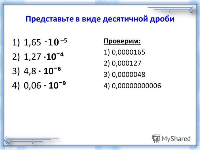Представьте в виде десятичной дроби 1)1,65 ·10 –5 2)1,27 · 10ˉ 3)4,8 · 10ˉ 4)0,06 · 10ˉ Проверим: 1) 0,0000165 2) 0,000127 3) 0,0000048 4) 0,00000000006