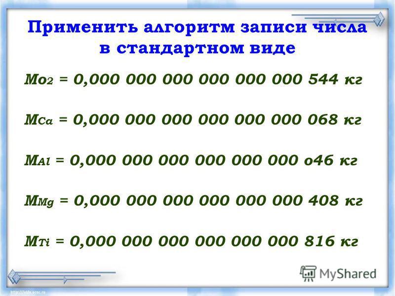 Применить алгоритм записи числа в стандартном виде Мо 2 = 0,000 000 000 000 000 000 544 кг М Са = 0,000 000 000 000 000 000 068 кг M Al = 0,000 000 000 000 000 000 о 46 кг M Mg = 0,000 000 000 000 000 000 408 кг M Ti = 0,000 000 000 000 000 000 816 к