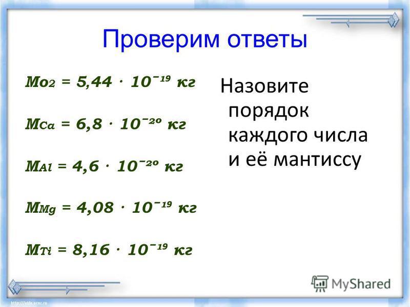 Проверим ответы Мо 2 = 5, 44 · 10ˉ¹ кг М Са = 6,8 · 10ˉ²º кг M Al = 4,6 · 10ˉ²º кг M Mg = 4,08 · 10ˉ¹ кг M Ti = 8,16 · 10ˉ¹ кг Назовите порядок каждого числа и её мантиссу