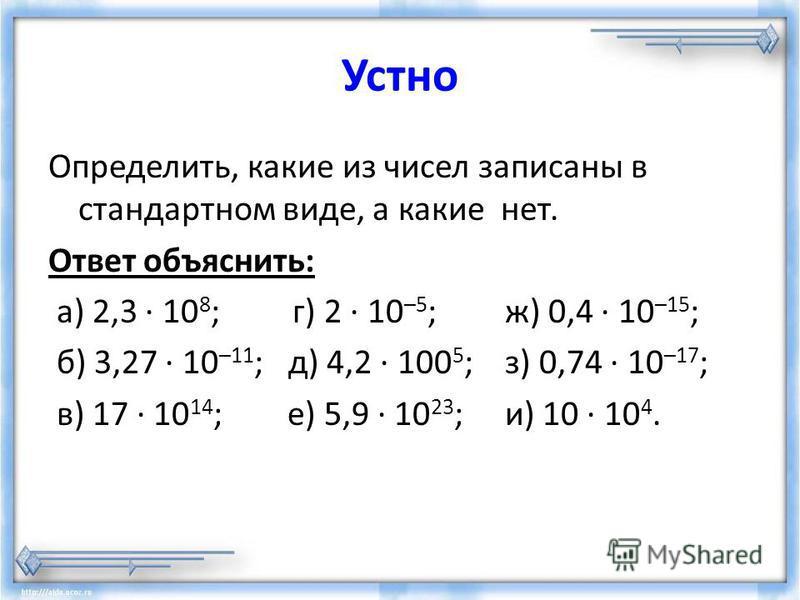 Устно Определить, какие из чисел записаны в стандартном виде, а какие нет. Ответ объяснить: а) 2,3 · 10 8 ; г) 2 · 10 –5 ; ж) 0,4 · 10 –15 ; б) 3,27 · 10 –11 ;д) 4,2 · 100 5 ; з) 0,74 · 10 –17 ; в) 17 · 10 14 ; е) 5,9 · 10 23 ; и) 10 · 10 4.
