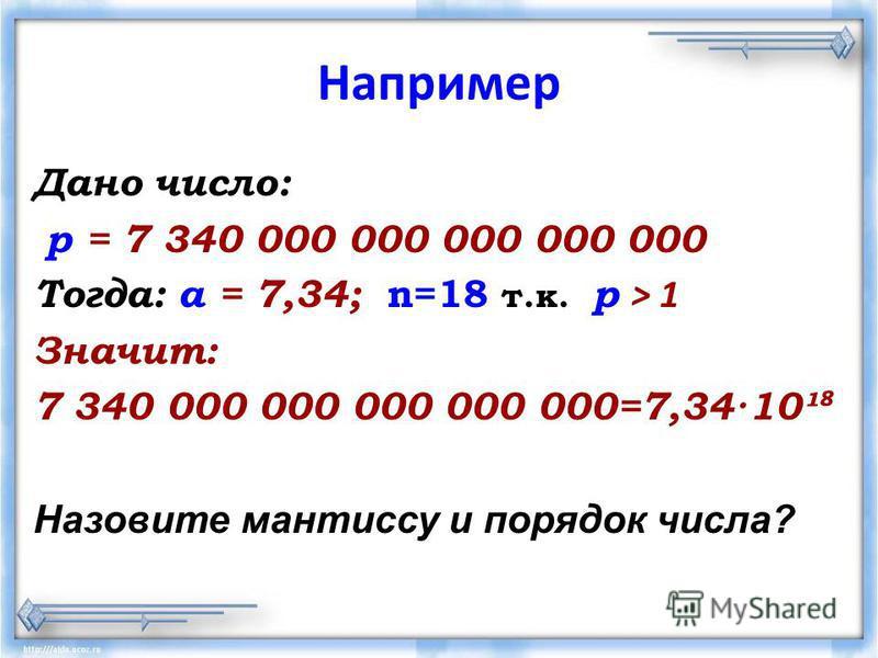 Например Дано число: р = 7 340 000 000 000 000 000 Тогда: а = 7,34; n=18 т.к. р > 1 Значит: 7 340 000 000 000 000 000=7,34·10¹ Назовите мантиссу и порядок числа?