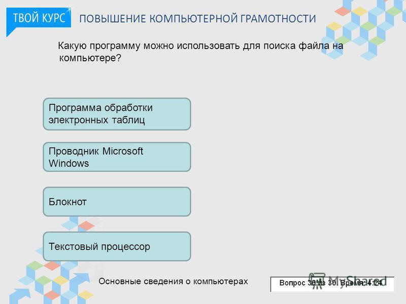 ПОВЫШЕНИЕ КОМПЬЮТЕРНОЙ ГРАМОТНОСТИ Какую программу можно использовать для поиска файла на компьютере? Программа обработки электронных таблиц Проводник Microsoft Windows Блокнот Текстовый процессор Основные сведения о компьютерах