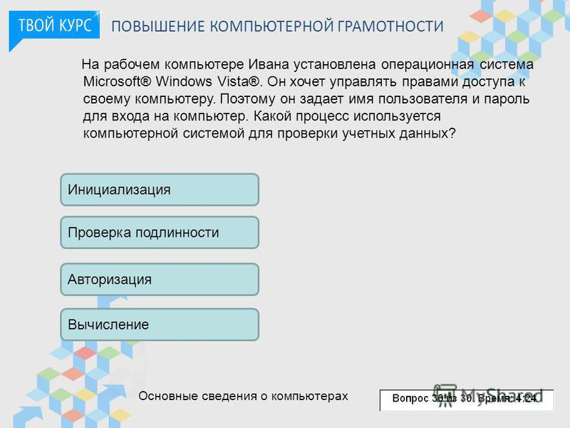 ПОВЫШЕНИЕ КОМПЬЮТЕРНОЙ ГРАМОТНОСТИ На рабочем компьютере Ивана установлена операционная система Microsoft® Windows Vista®. Он хочет управлять правами доступа к своему компьютеру. Поэтому он задает имя пользователя и пароль для входа на компьютер. Как