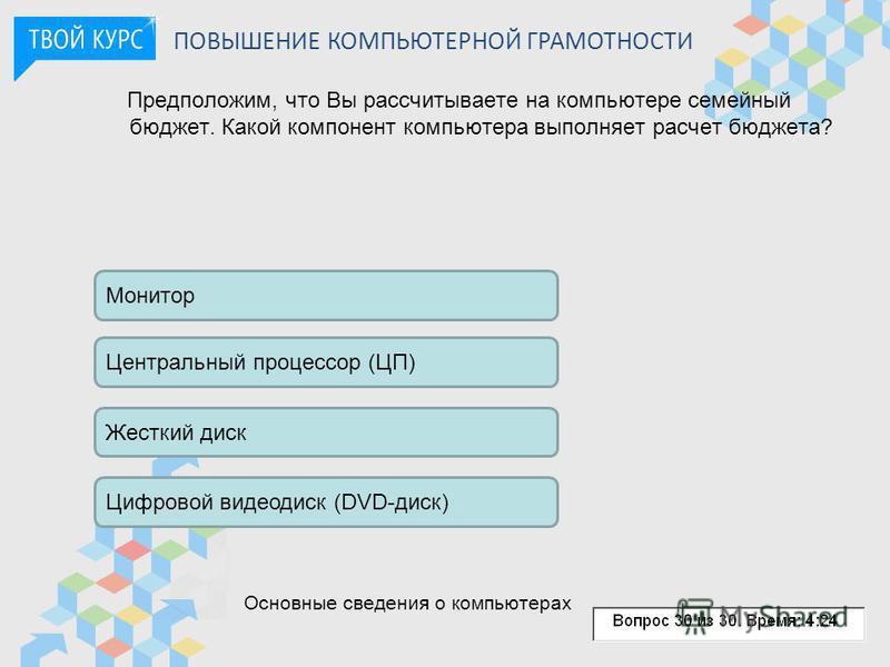 Предположим, что Вы рассчитываете на компьютере семейный бюджет. Какой компонент компьютера выполняет расчет бюджета? ПОВЫШЕНИЕ КОМПЬЮТЕРНОЙ ГРАМОТНОСТИ Монитор Центральный процессор (ЦП) Цифровой видеодиск (DVD-диск) Жесткий диск Основные сведения о