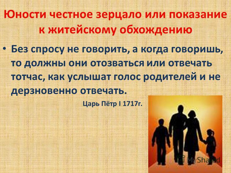 Без спросу не говорить, а когда говоришь, то должны они отозваться или отвечать тотчас, как услышат голос родителей и не дерзновенно отвечать. Царь Пётр I 1717 г.