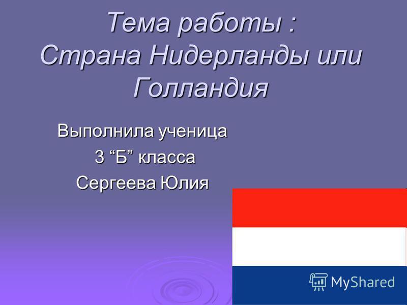 Тема работы : Страна Нидерланды или Голландия Выполнила ученица 3 Б класса 3 Б класса Сергеева Юлия