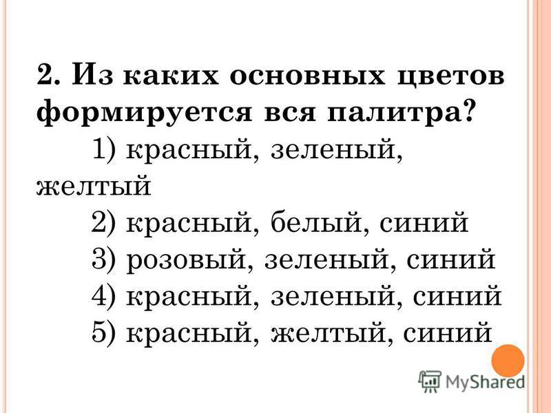 2. Из каких основных цветов формируется вся палитра? 1) красный, зеленый, желтый 2) красный, белый, синий 3) розовый, зеленый, синий 4) красный, зеленый, синий 5) красный, желтый, синий