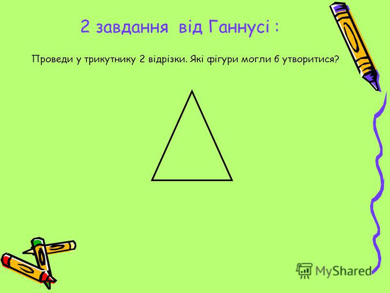 2 завдання від Ганнусі : Проведи у трикутнику 2 відрізки. Які фігури могли б утворитися?