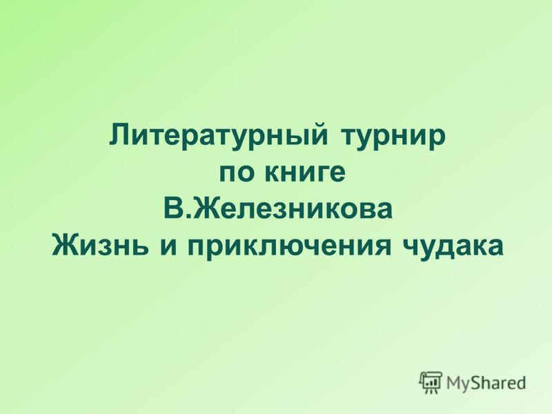 Литературный турнир по книге В.Железникова Жизнь и приключения чудака