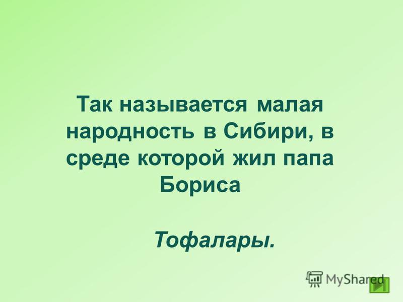 Так называется малая народность в Сибири, в среде которой жил папа Бориса Тофалары.