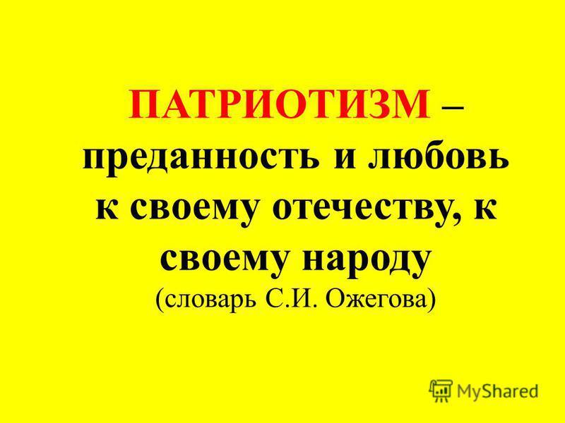 ПАТРИОТИЗМ – преданность и любовь к своему отечеству, к своему народу (словарь С.И. Ожегова)