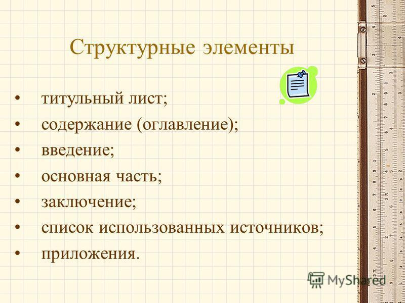 2 Структурные элементы титульный лист; содержание (оглавление); введение; основная часть; заключение; список использованных источников; приложения.