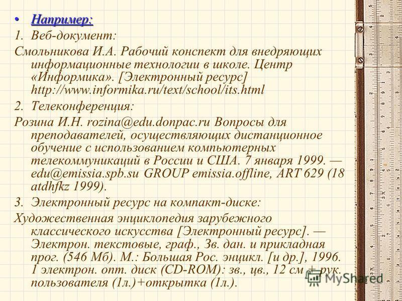 32 Например:Например: 1.Веб-документ: Смольникова И.А. Рабочий конспект для внедряющих информационные технологии в школе. Центр «Информика». [Электронный ресурс] http://www.informika.ru/text/school/its.html 2. Телеконференция: Розина И.Н. rozina@edu.