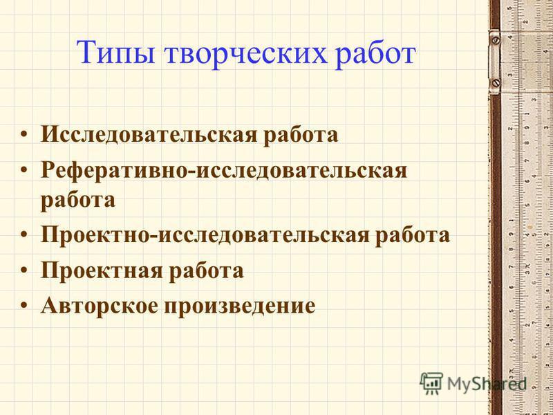 Типы творческих работ Исследовательская работа Реферативно-исследовательская работа Проектно-исследовательская работа Проектная работа Авторское произведение