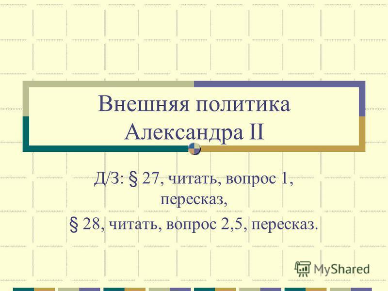 Внешняя политика Александра II Д/З: § 27, читать, вопрос 1, пересказ, § 28, читать, вопрос 2,5, пересказ.