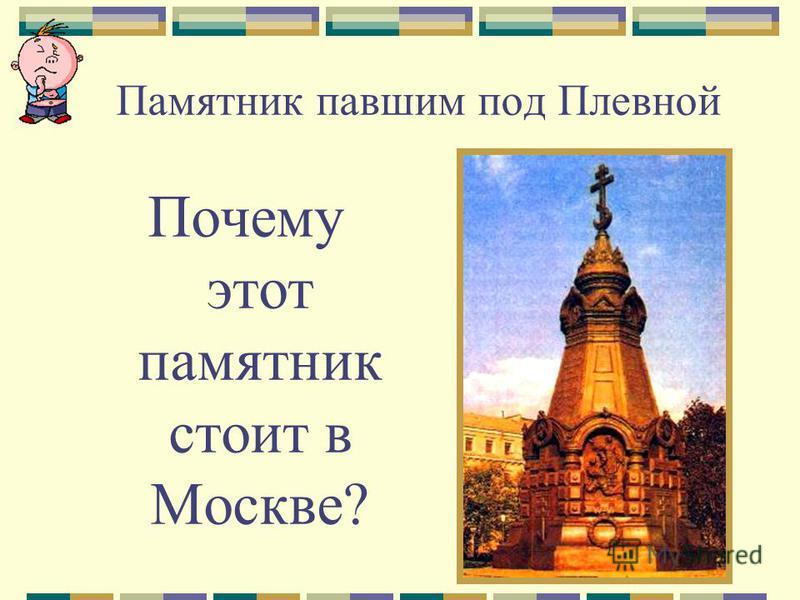 Памятник павшим под Плевной Почему этот памятник стоит в Москве?