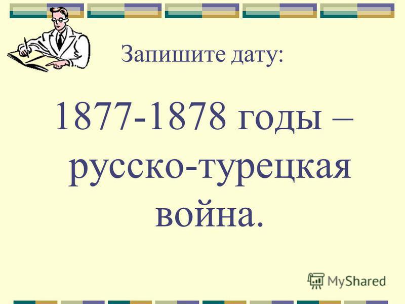 Запишите дату: 1877-1878 годы – русско-турецкая война.