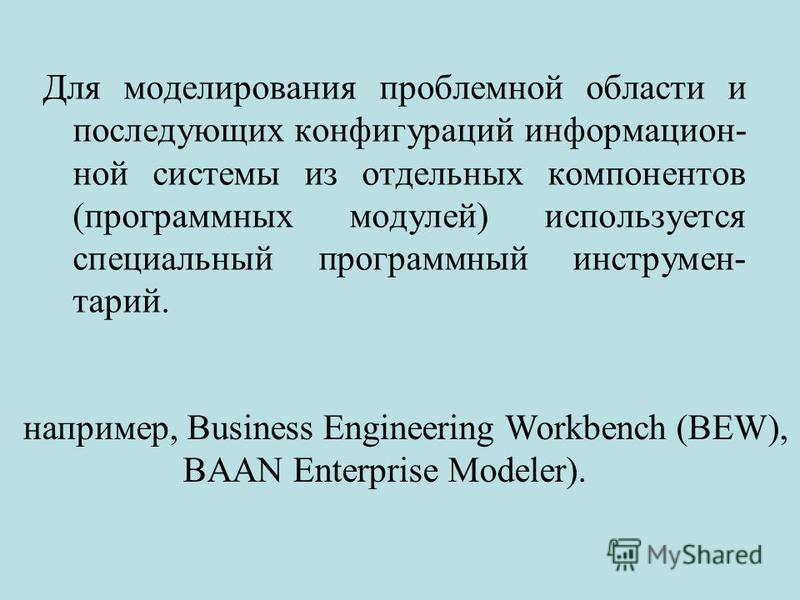 Для моделирования проблемной области и последующих конфигураций информационной системы из отдельных компонентов (программных модулей) используется специальный программный инструментарий. например, Business Engineering Workbench (BEW), BAAN Enterprise