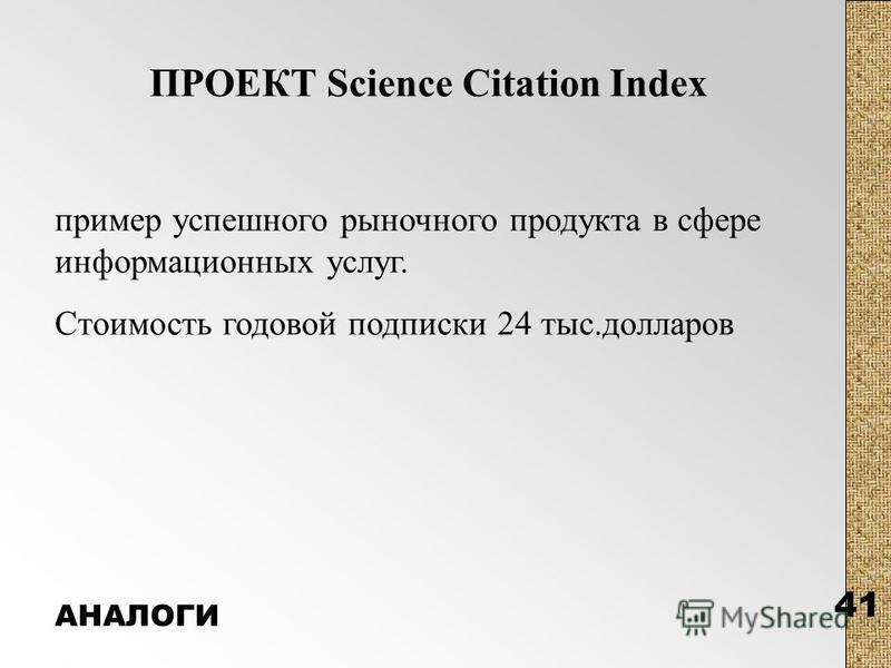 41 ПРОЕКТ Science Citation Index пример успешного рыночного продукта в сфере информационных услуг. Стоимость годовой подписки 24 тыс.долларов АНАЛОГИ