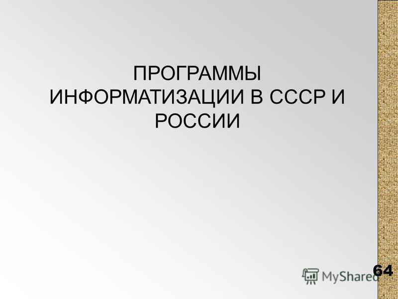 64 ПРОГРАММЫ ИНФОРМАТИЗАЦИИ В СССР И РОССИИ