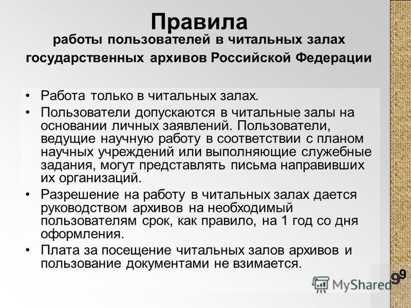9 9 Правила работы пользователей в читальных залах государственных архивов Российской Федерации Работа только в читальных залах. Пользователи допускаются в читальные залы на основании личных заявлений. Пользователи, ведущие научную работу в соответст