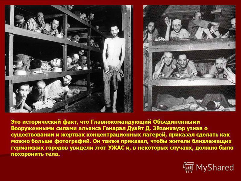 Это исторический факт, что Главнокомандующий Объединенными Вооруженными силами альянса Генарал Дуайт Д. Эйзенхауэр узнав о существовании и жертвах концентрационных лагерей, приказал сделать как можно больше фотографий. Он также приказал, чтобы жители